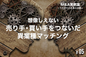 【M&A実例集#05】想像しえない売り手・買い手をつないだ異業種マッチング