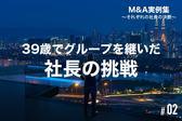 【M&A実例集#02】39歳でグループを継いだ社長の挑戦