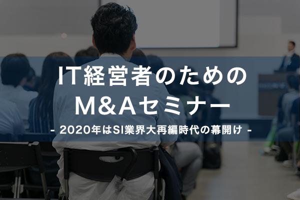 IT経営者のためのM&Aセミナー ~2020年はSI業界大再編時代の幕開け~